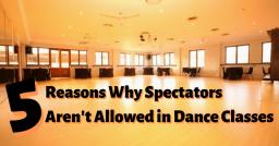 5 Reasons Why Spectators Aren't Allowed In Dance Classes